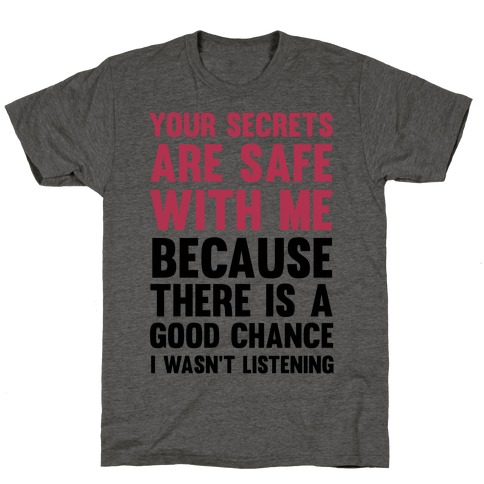 Your Secrets Are Safe With Me Because There Is A Good Chance I Wasn't Listening T-Shirt