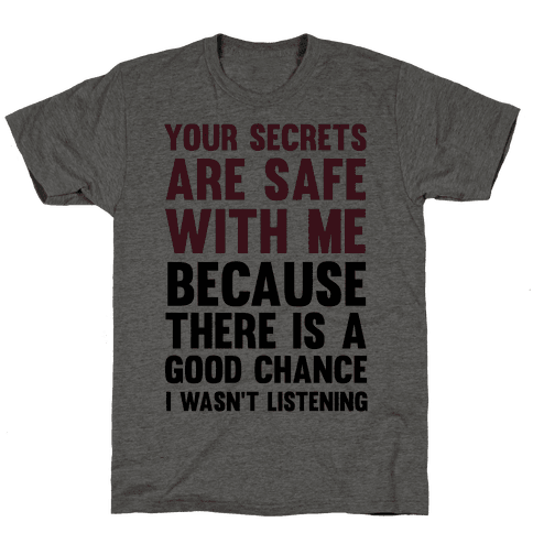 Your Secrets Are Safe With Me Because There Is A Good Chance I Wasn't Listening