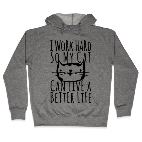 I Work Hard So My Cat Can Live A Better Life Hooded Sweatshirt