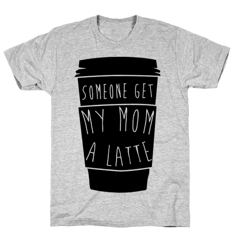 Someone Get My Mom a Latte Mens T-Shirt