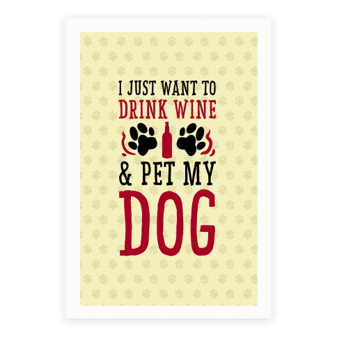 I Just Want to Drink Wine and Pet My Dog Poster