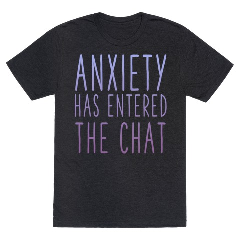 Anxiety Has Entered the Chat T-Shirt