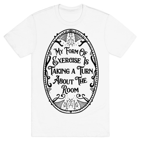 My Form of Exercise Is Taking a Turn About the Room T-Shirt