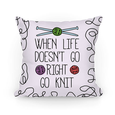 When Life Doesn't Go Right Go Knit Pillow