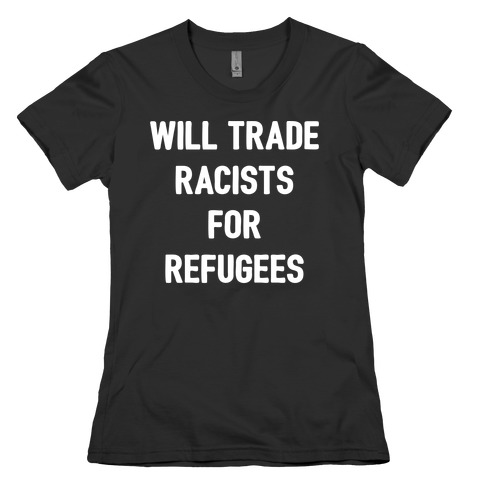 Will Trade Racists For Refugees Womens T-Shirt