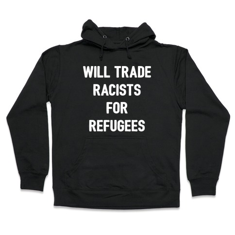 Will Trade Racists For Refugees Hooded Sweatshirt