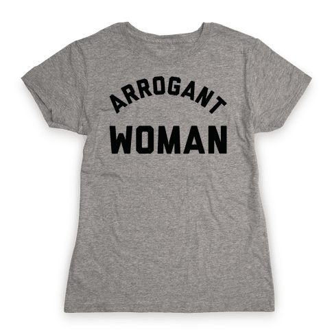 Arrogant Woman Womens T-Shirt
