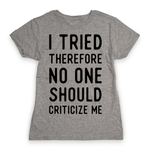 I Tried Therefore No One Should Criticize Me Womens T-Shirt