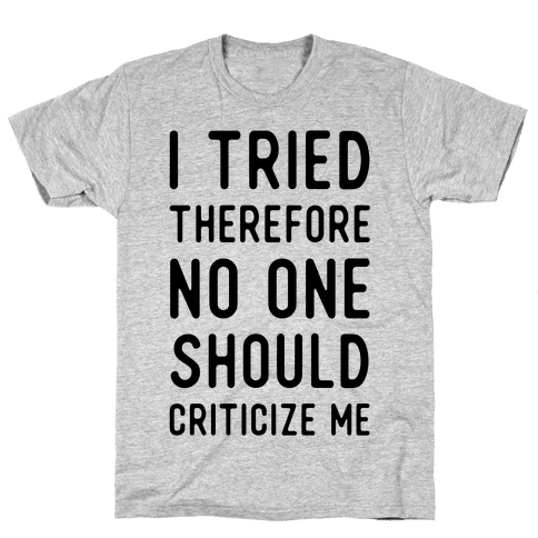 I Tried Therefore No One Should Criticize Me Mens T-Shirt