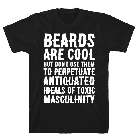 Beards Are Cool But Don't Use Them To Perpetuate Antiquated Ideals of Toxic Masculinity White Print Mens T-Shirt