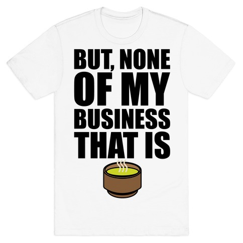 But None of My Business That Is Parody T-Shirt