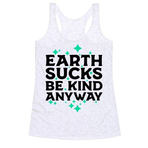 Earth Sucks, Be Kind Anyway Racerback Tank Top