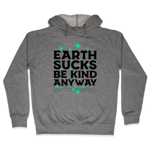 Earth Sucks, Be Kind Anyway Hooded Sweatshirt