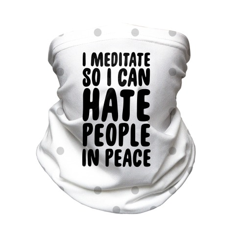 I Meditate So I Can Hate People In Peace Neck Gaiter