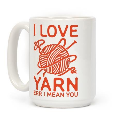 I Love Yarn Err I Mean You Coffee Mug