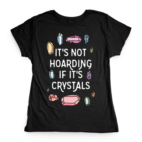 It's Not Hoarding If It's Crystals Womens T-Shirt