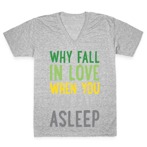 Why Fall In Love When You Can Fall Asleep V-Neck Tee Shirt
