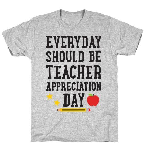 Everyday Should Be Teacher Appreciation Day T-Shirt