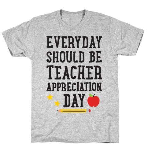 Everyday Should Be Teacher Appreciation Day T-Shirt