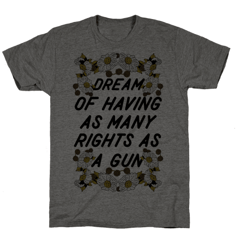 Dream of Having as Many Rights as a Gun Mens T-Shirt