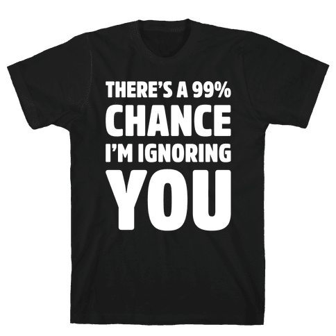 There's a 99% Chance I'm Ignoring You White Print Mens T-Shirt