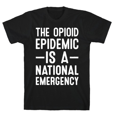 The Opioid Epidemic is a National Emergency T-Shirt
