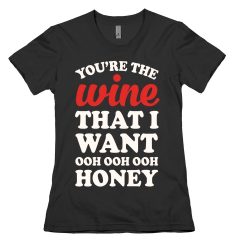 You're The Wine That I Want Womens T-Shirt