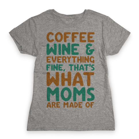 Coffee, Wine & Everything Fine That's What Moms Are Made Of Womens T-Shirt