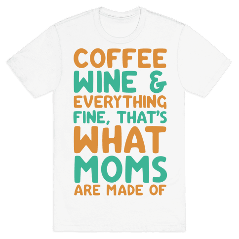 Coffee, Wine & Everything Fine That's What Moms Are Made Of Mens T-Shirt
