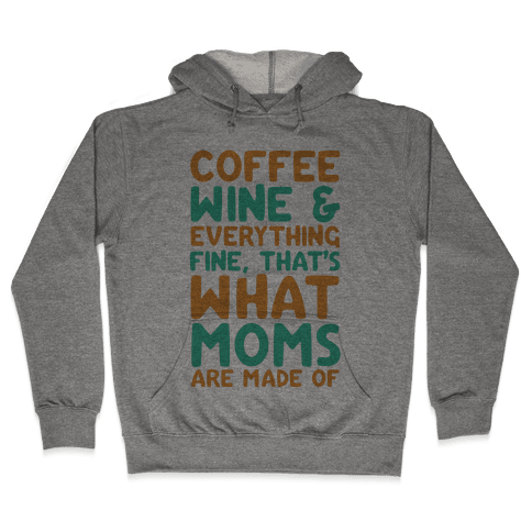 Coffee, Wine & Everything Fine That's What Moms Are Made Of Hooded Sweatshirt