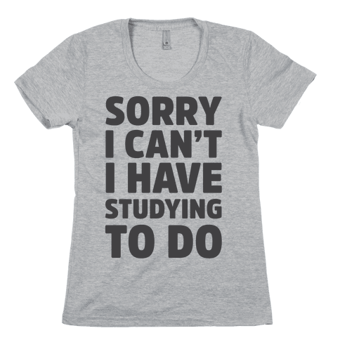 Sorry I Can't I Have Studying To Do Womens T-Shirt