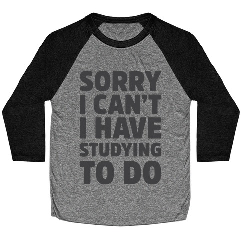 Sorry I Can't I Have Studying To Do Baseball Tee