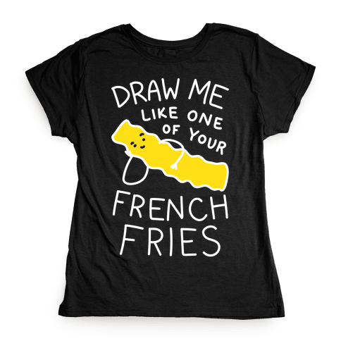 Draw Me Like One Of Your French Fries Womens T-Shirt