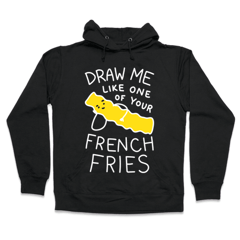 Draw Me Like One Of Your French Fries Hooded Sweatshirt