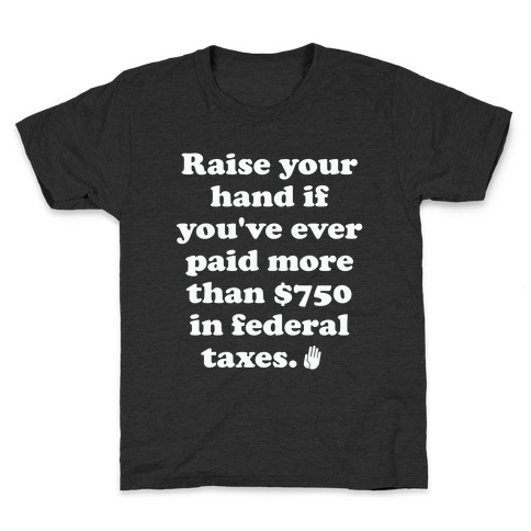Raise your hand if you've ever paid more than $750 in federal taxes. Kids T-Shirt