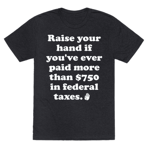 Raise your hand if you've ever paid more than $750 in federal taxes. Mens/Unisex T-Shirt