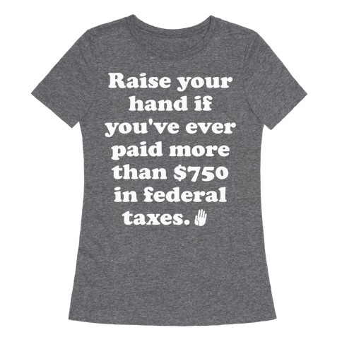 Raise your hand if you've ever paid more than $750 in federal taxes. Womens T-Shirt