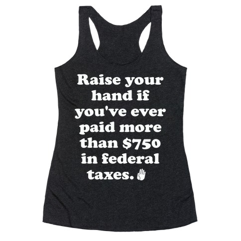 Raise your hand if you've ever paid more than $750 in federal taxes. Racerback Tank Top