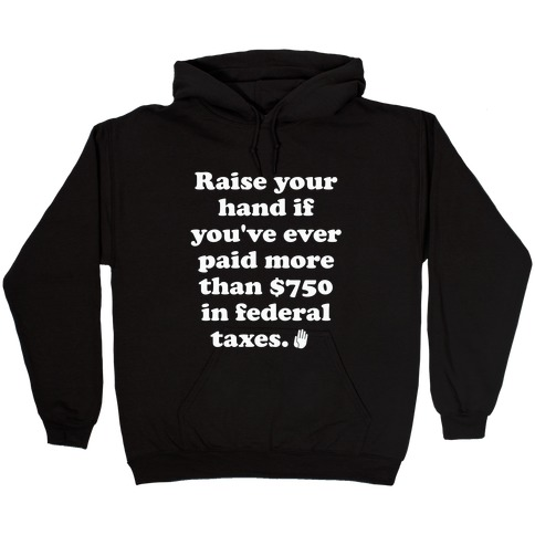 Raise your hand if you've ever paid more than $750 in federal taxes. Hooded Sweatshirt