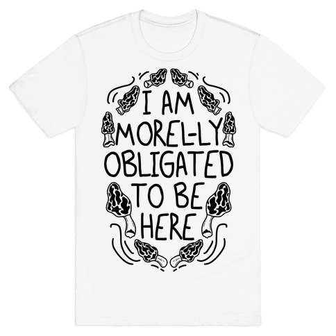 I Am Morel-ly Obligated to Be Here T-Shirt