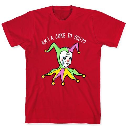 Am I A Joke To You?? T-Shirt