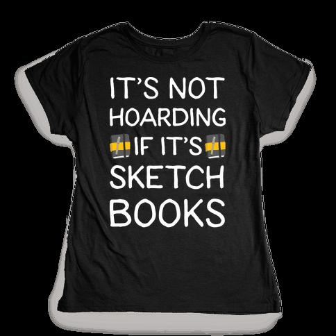 It's Not Hoarding If It's Sketchbooks Womens T-Shirt