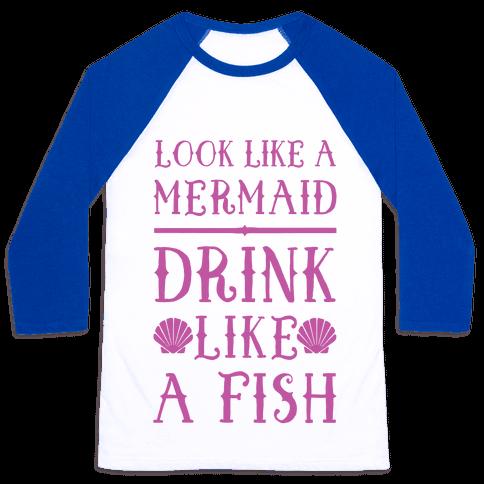 Look Like A Mermaid Drink Like A Fish Baseball Tee