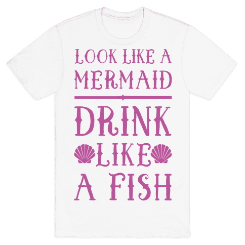 Look Like A Mermaid Drink Like A Fish Mens T-Shirt