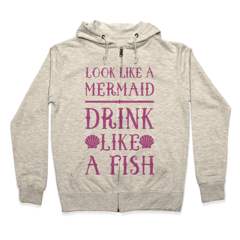 Look Like A Mermaid Drink Like A Fish Zip Hoodie