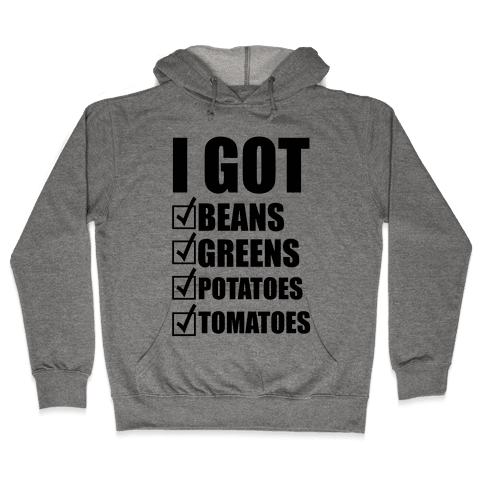 I Got Beans Greens Potatoes Tomatoes Hooded Sweatshirt