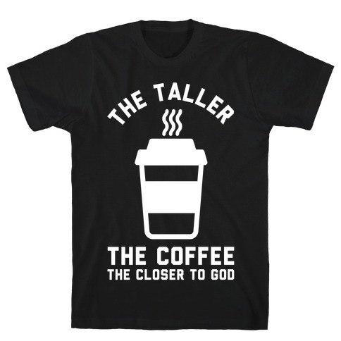 The Taller the Coffee The Closer to God T-Shirt