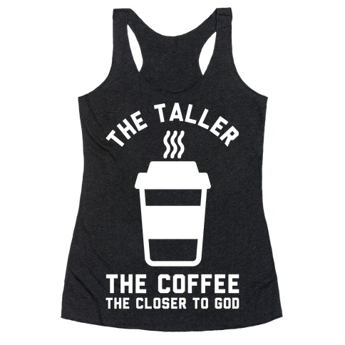 The Taller the Coffee The Closer to God Racerback Tank Top