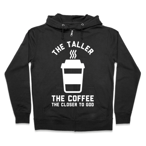 The Taller the Coffee The Closer to God Zip Hoodie