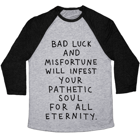 Bad Luck And Misfortune Will Infest Your Pathetic Soul For All Eternity Baseball Tee